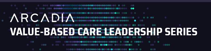 Arcadia Value-Based Care Leadership Series